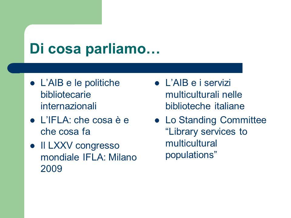 Di cosa parliamo… LAIB e le politiche bibliotecarie internazionali LIFLA: che cosa è e che cosa fa Il LXXV congresso mondiale IFLA: Milano 2009 LAIB e