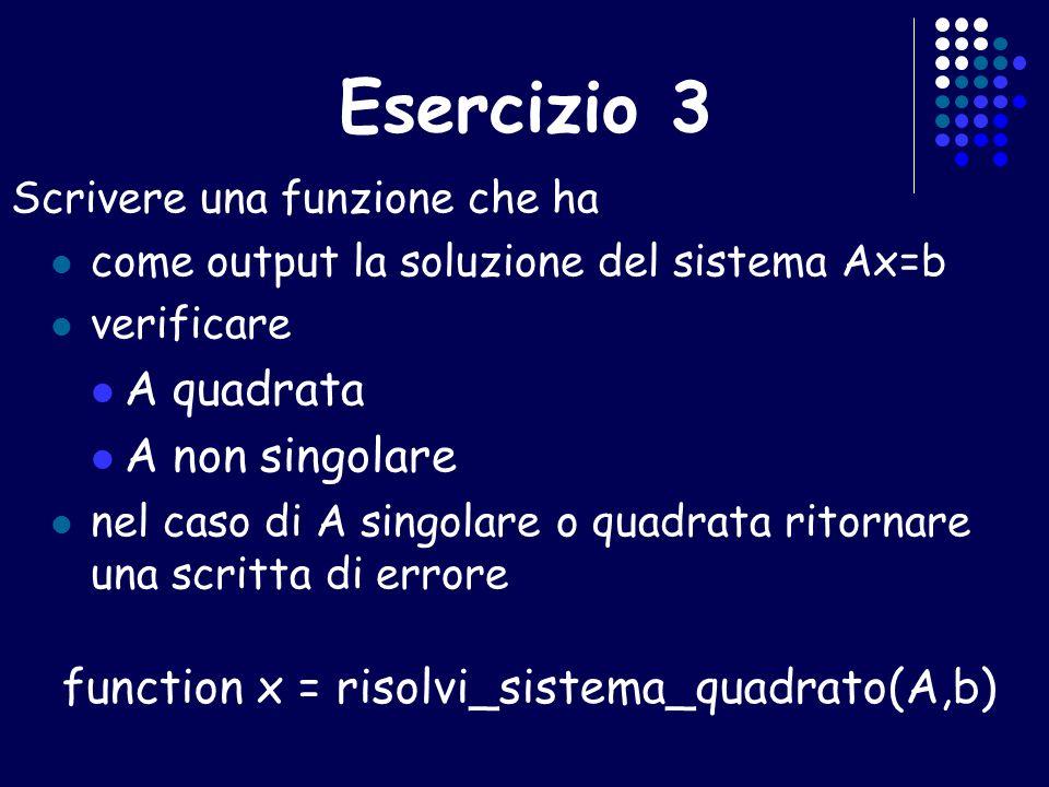 Esercizio 3 Scrivere una funzione che ha come output la soluzione del sistema Ax=b verificare A quadrata A non singolare nel caso di A singolare o qua