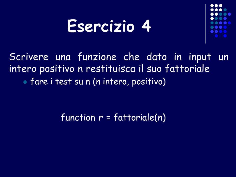 Esercizio 4 Scrivere una funzione che dato in input un intero positivo n restituisca il suo fattoriale fare i test su n (n intero, positivo) function