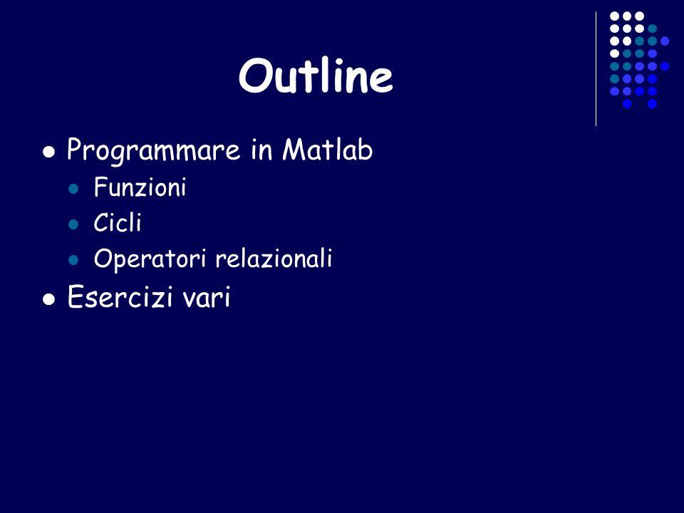 Outline Programmare in Matlab Funzioni Cicli Operatori relazionali Esercizi vari