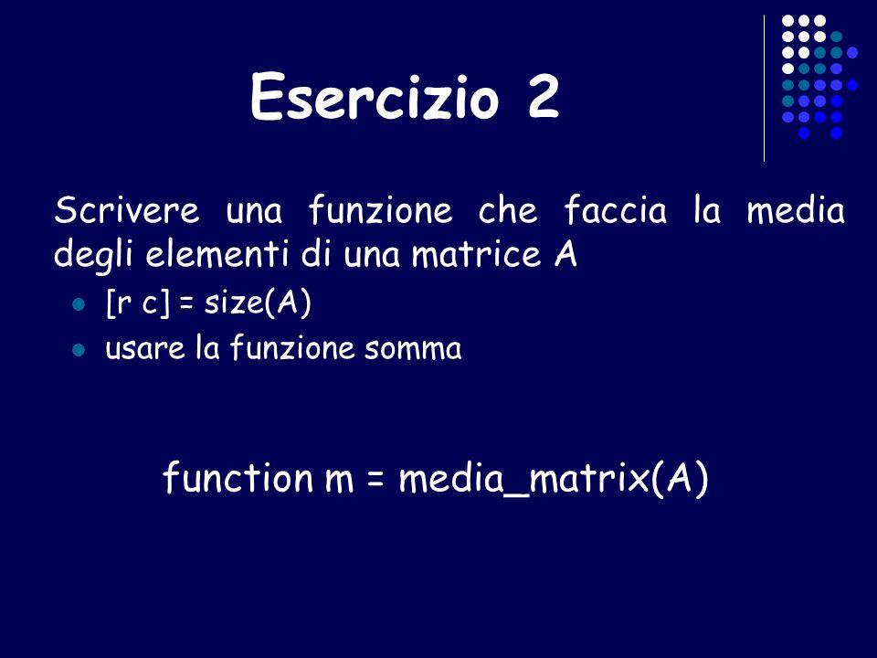 Esercizio 2 Scrivere una funzione che faccia la media degli elementi di una matrice A [r c] = size(A) usare la funzione somma function m = media_matri