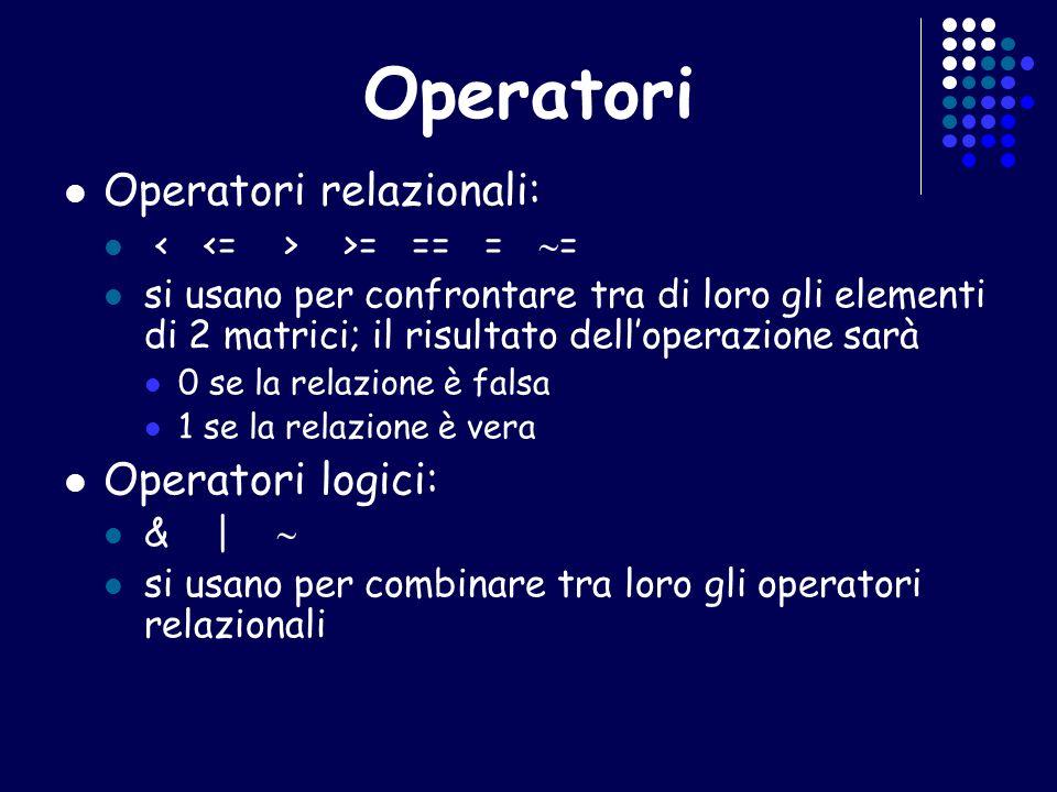 Operatori Operatori relazionali: >= == = = si usano per confrontare tra di loro gli elementi di 2 matrici; il risultato delloperazione sarà 0 se la re