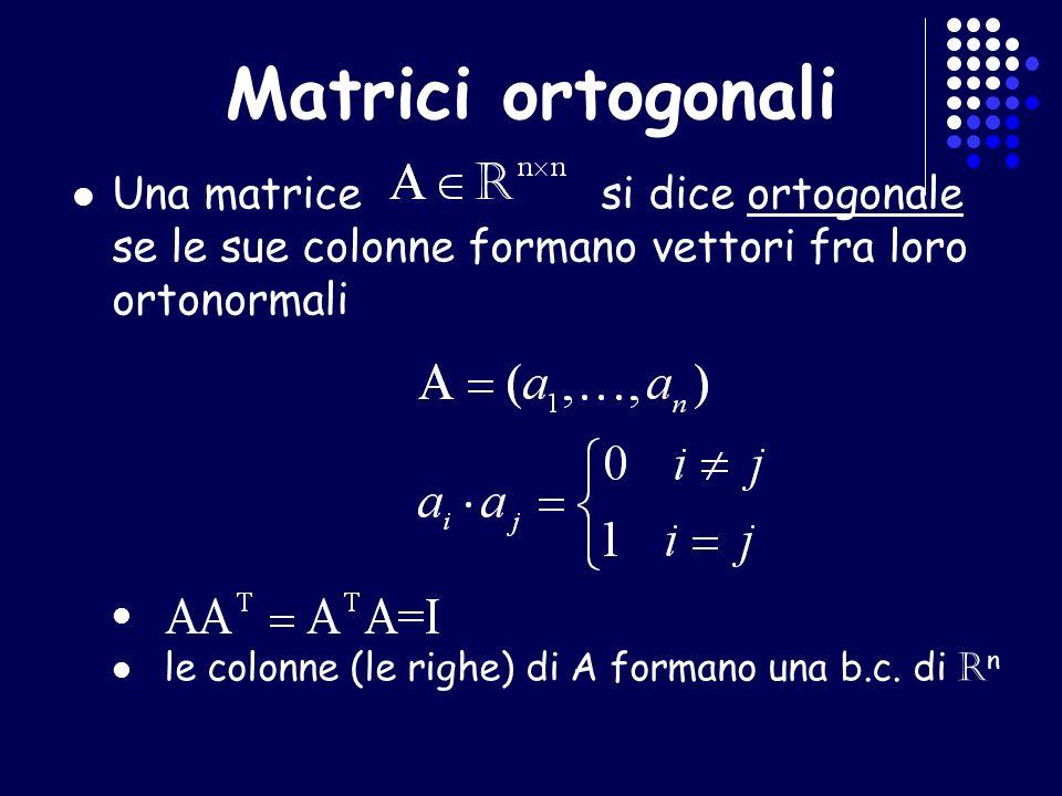 Matrici ortogonali Una matrice si dice ortogonale se le sue colonne formano vettori fra loro ortonormali le colonne (le righe) di A formano una b.c. d