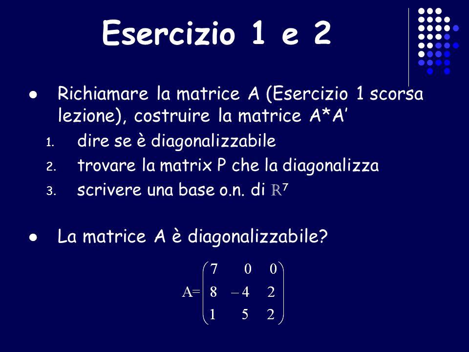 Esercizio 1 e 2 Richiamare la matrice A (Esercizio 1 scorsa lezione), costruire la matrice A*A 1. dire se è diagonalizzabile 2. trovare la matrix P ch