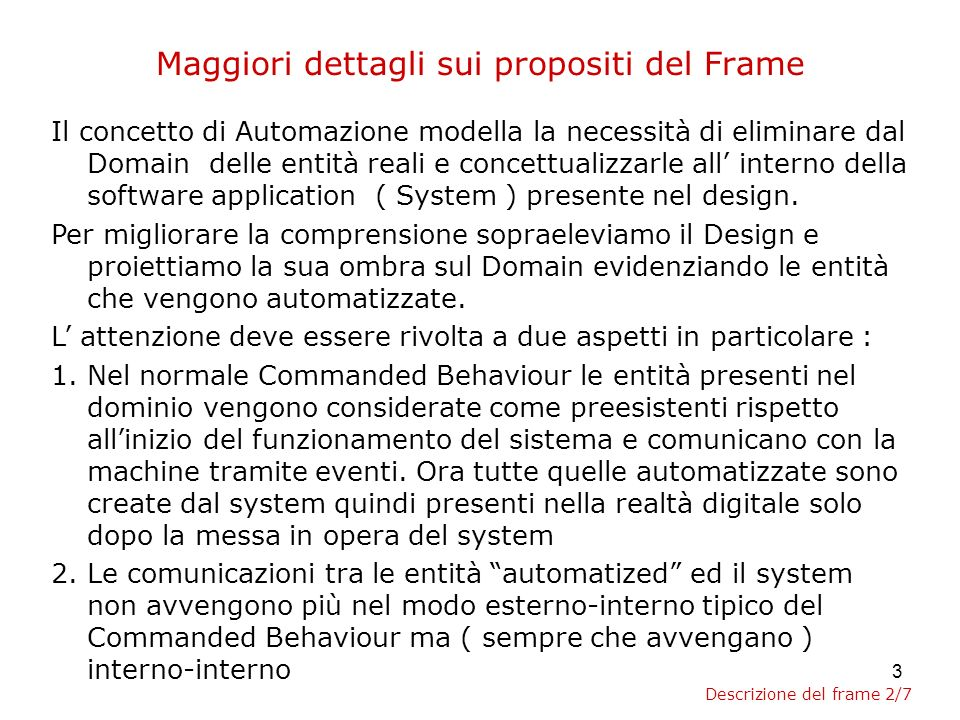 3 Maggiori dettagli sui propositi del Frame Il concetto di Automazione modella la necessità di eliminare dal Domain delle entità reali e concettualizzarle all interno della software application ( System ) presente nel design.