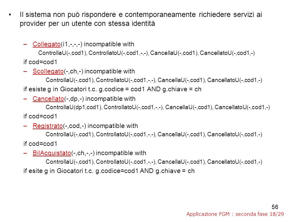 56 Il sistema non può rispondere e contemporaneamente richiedere servizi ai provider per un utente con stessa identità –Collegato(i1,-,-,-) incompatible with ControllaU(-,cod1), ControllatoU(-,cod1,-,-), CancellaU(-,cod1), CancellatoU(-,cod1,-) if cod=cod1 –Scollegato(-,ch,-) incompatible with ControllaU(-,cod1), ControllatoU(-,cod1,-,-), CancellaU(-,cod1), CancellatoU(-,cod1,-) if esiste g in Giocatori t.c.