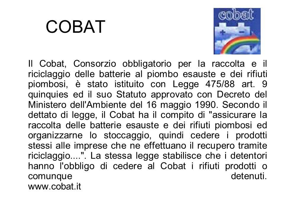 COBAT Il Cobat, Consorzio obbligatorio per la raccolta e il riciclaggio delle batterie al piombo esauste e dei rifiuti piombosi, è stato istituito con