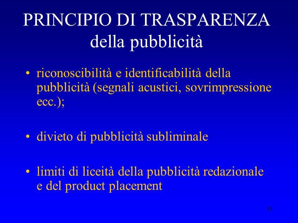 11 PRINCIPIO DI TRASPARENZA della pubblicità riconoscibilità e identificabilità della pubblicità (segnali acustici, sovrimpressione ecc.); divieto di