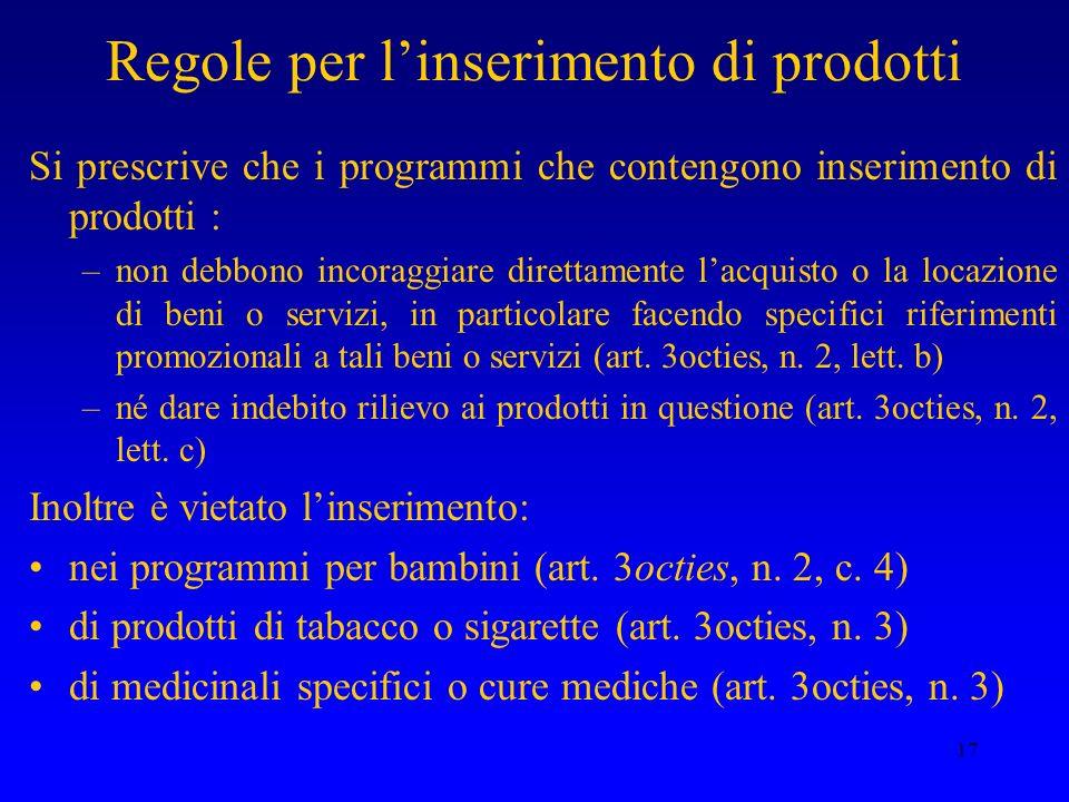 17 Regole per linserimento di prodotti Si prescrive che i programmi che contengono inserimento di prodotti : –non debbono incoraggiare direttamente la