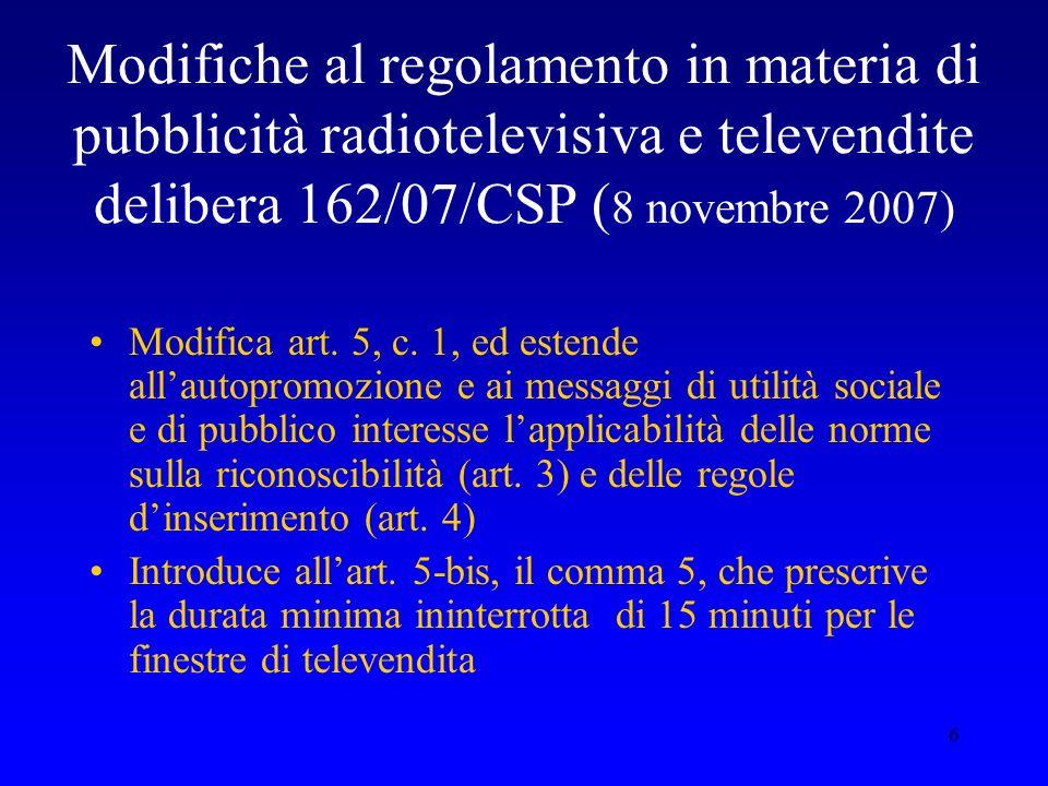 6 Modifiche al regolamento in materia di pubblicità radiotelevisiva e televendite delibera 162/07/CSP ( 8 novembre 2007) Modifica art. 5, c. 1, ed est