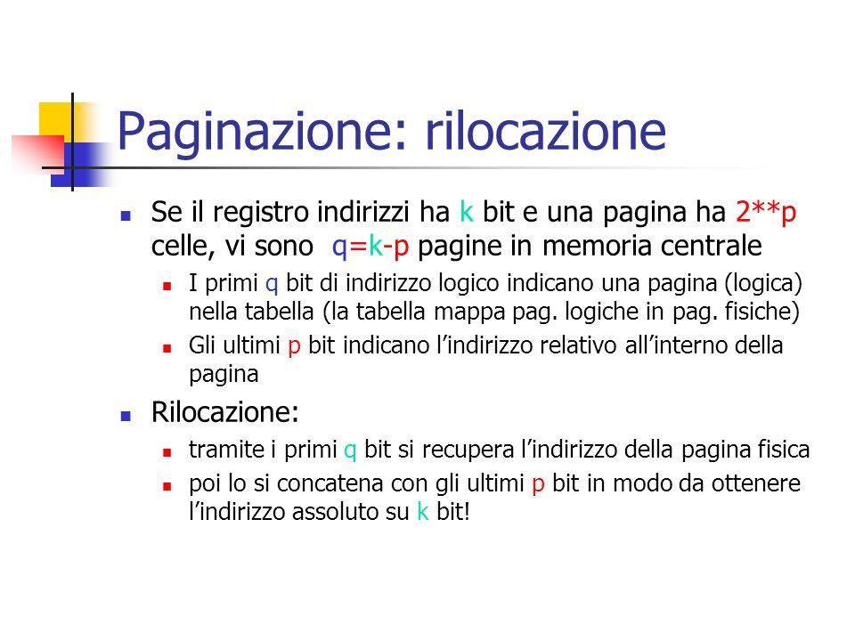 Paginazione: rilocazione Se il registro indirizzi ha k bit e una pagina ha 2**p celle, vi sono q=k-p pagine in memoria centrale I primi q bit di indir