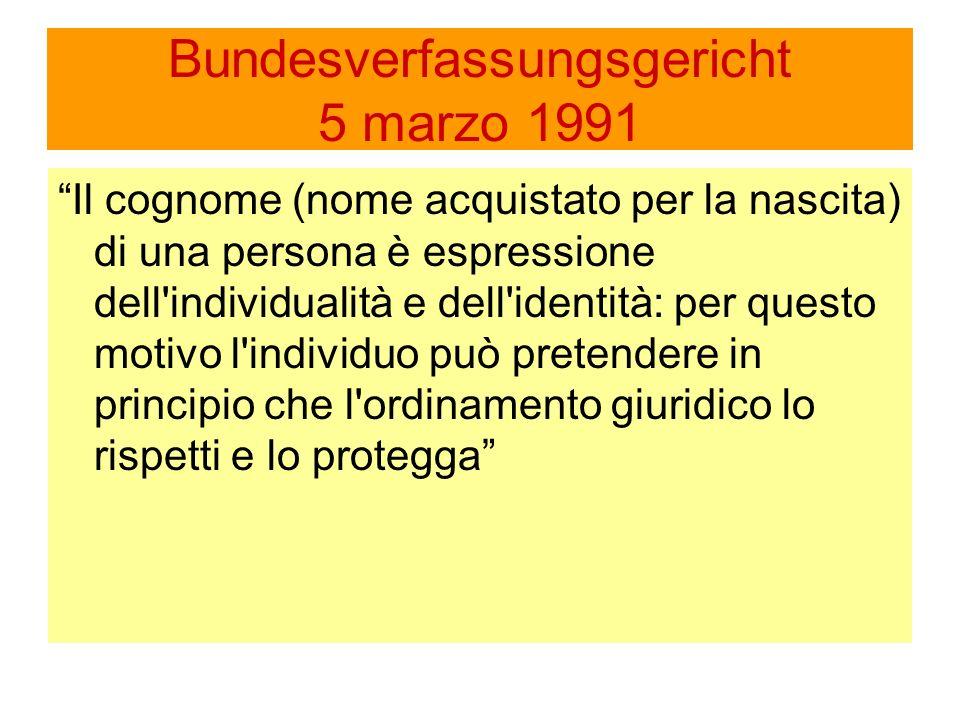 Bundesverfassungsgericht 5 marzo 1991 Il cognome (nome acquistato per la nascita) di una persona è espressione dell individualità e dell identità: per questo motivo l individuo può pretendere in principio che l ordinamento giuridico lo rispetti e lo protegga
