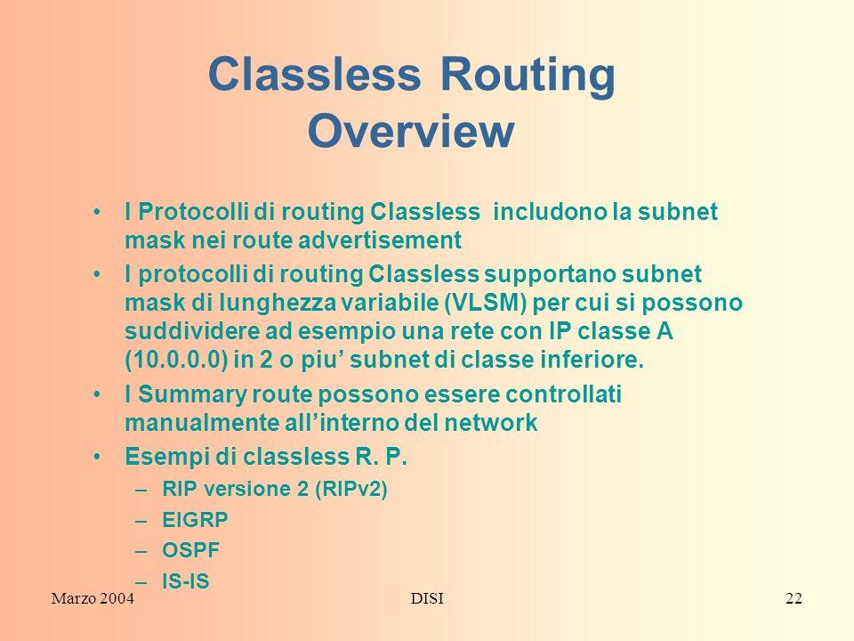 Marzo 2004DISI22 Classless Routing Overview I Protocolli di routing Classless includono la subnet mask nei route advertisement I protocolli di routing