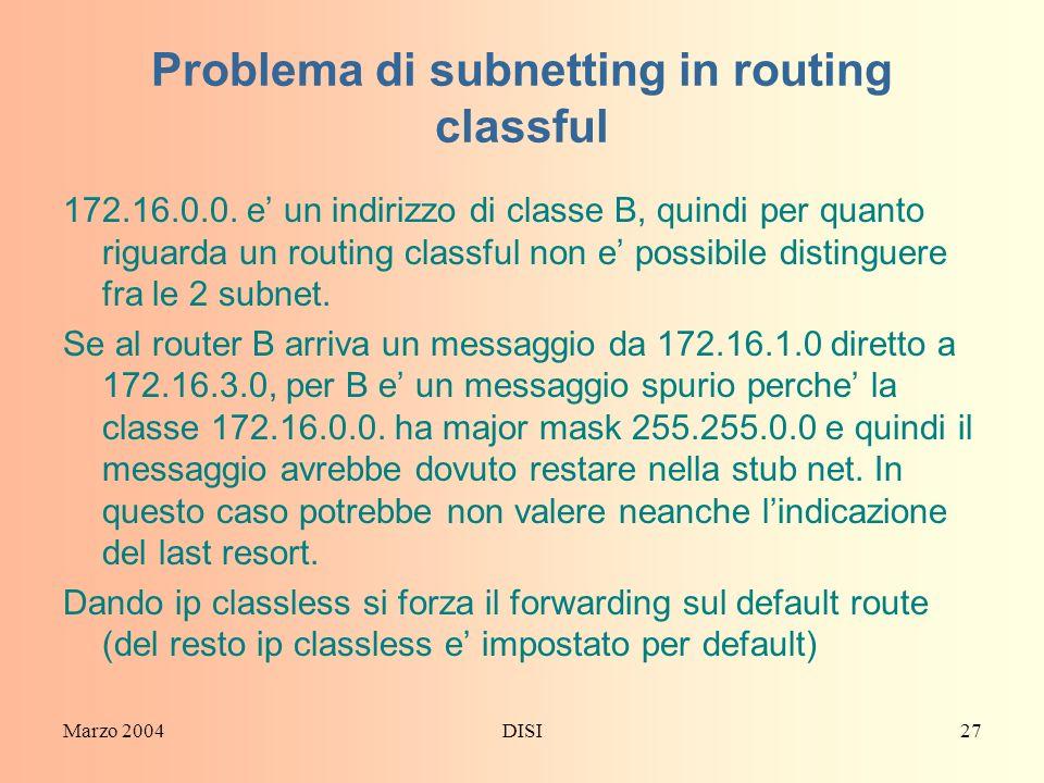 Marzo 2004DISI27 Problema di subnetting in routing classful 172.16.0.0. e un indirizzo di classe B, quindi per quanto riguarda un routing classful non