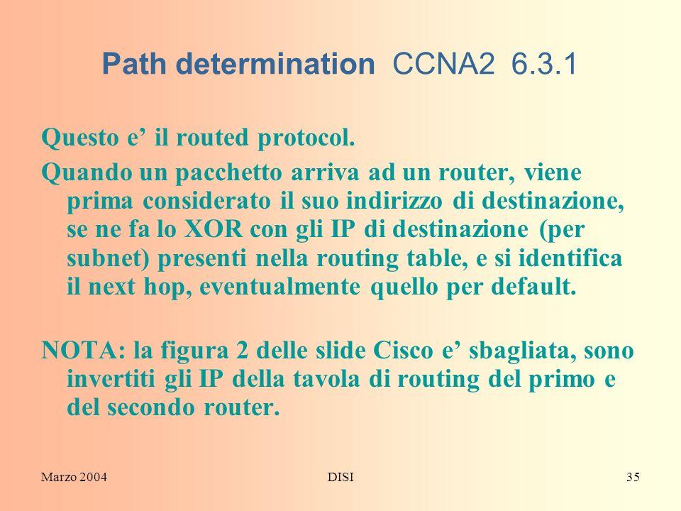 Marzo 2004DISI35 Path determination CCNA2 6.3.1 Questo e il routed protocol. Quando un pacchetto arriva ad un router, viene prima considerato il suo i