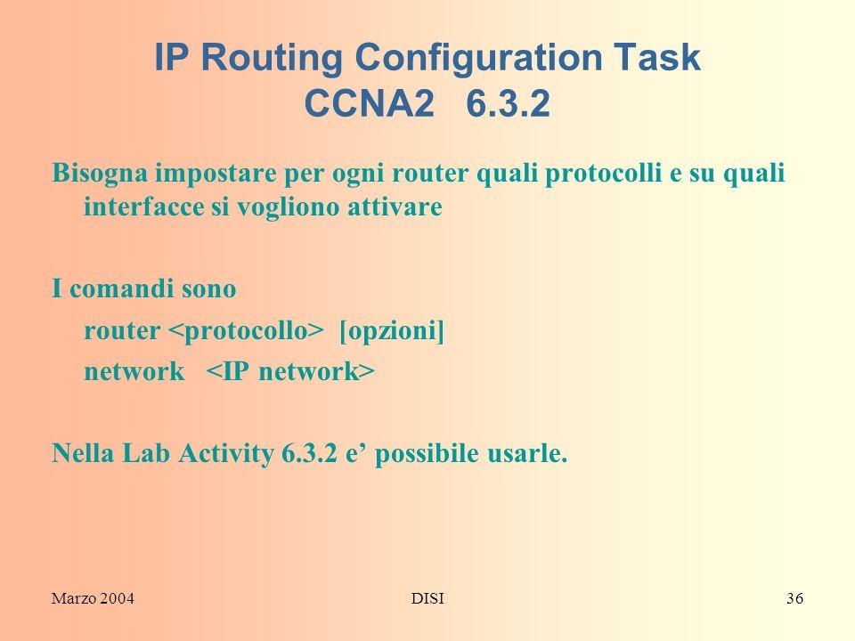 Marzo 2004DISI36 IP Routing Configuration Task CCNA2 6.3.2 Bisogna impostare per ogni router quali protocolli e su quali interfacce si vogliono attiva