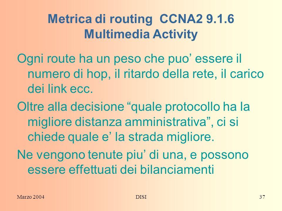 Marzo 2004DISI37 Metrica di routing CCNA2 9.1.6 Multimedia Activity Ogni route ha un peso che puo essere il numero di hop, il ritardo della rete, il c