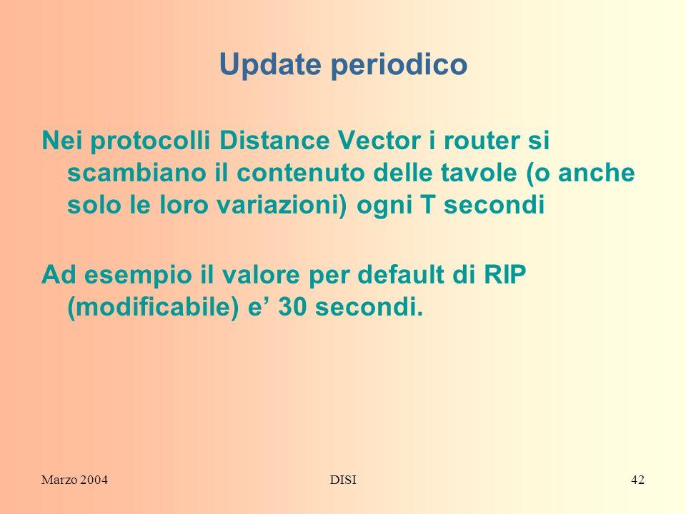 Marzo 2004DISI42 Update periodico Nei protocolli Distance Vector i router si scambiano il contenuto delle tavole (o anche solo le loro variazioni) ogn