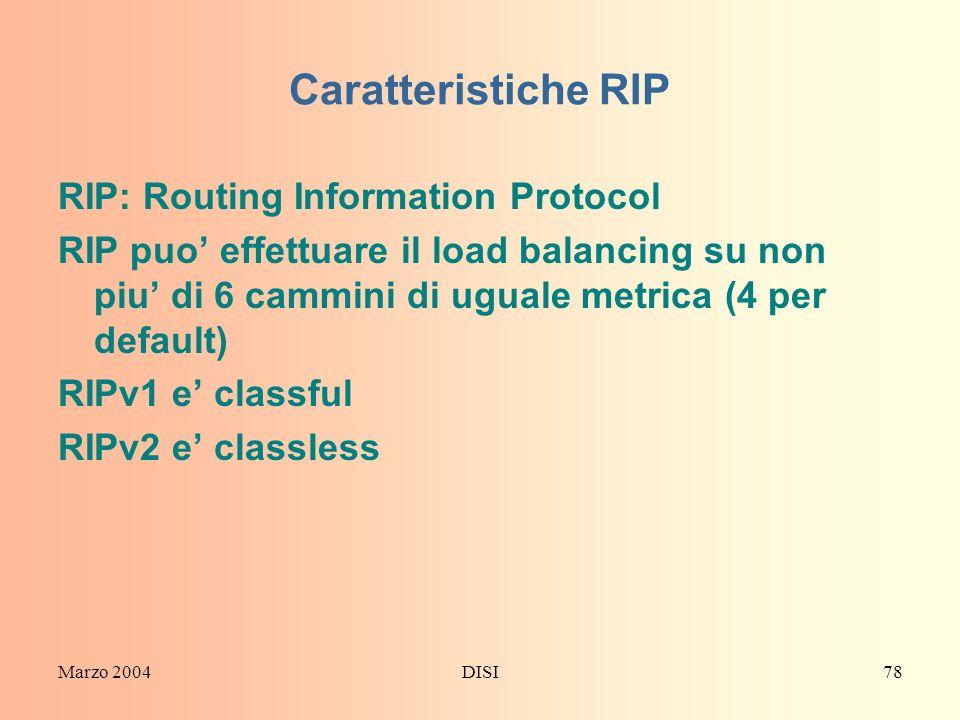 Marzo 2004DISI78 Caratteristiche RIP RIP: Routing Information Protocol RIP puo effettuare il load balancing su non piu di 6 cammini di uguale metrica