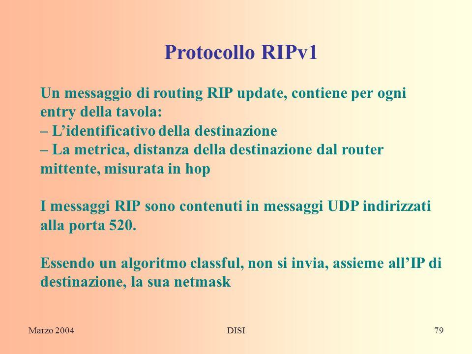 Marzo 2004DISI79 Protocollo RIPv1 Un messaggio di routing RIP update, contiene per ogni entry della tavola: – Lidentificativo della destinazione – La