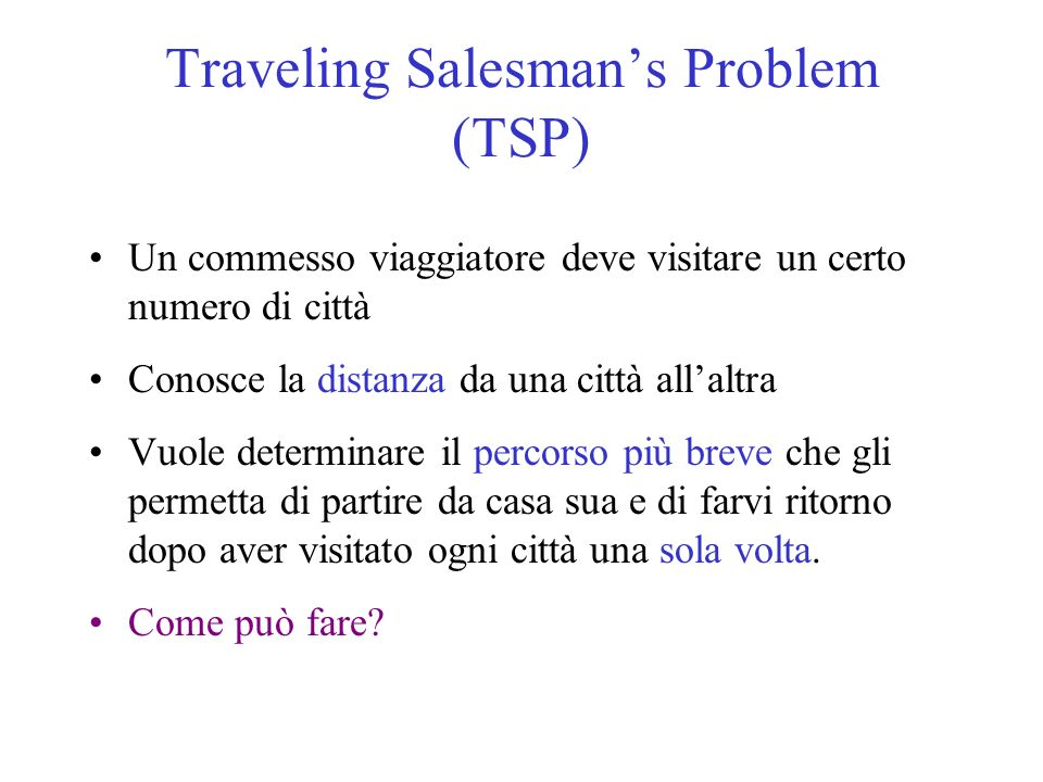 Soluzioni a TSP Trovare una soluzione esatta del problema TSP (cioe calcolare un tour minimo) e difficile anche per un elaboratore La difficolta e legata al numero di possibili percorsi che occorre esplorare per calcolare quello minimo