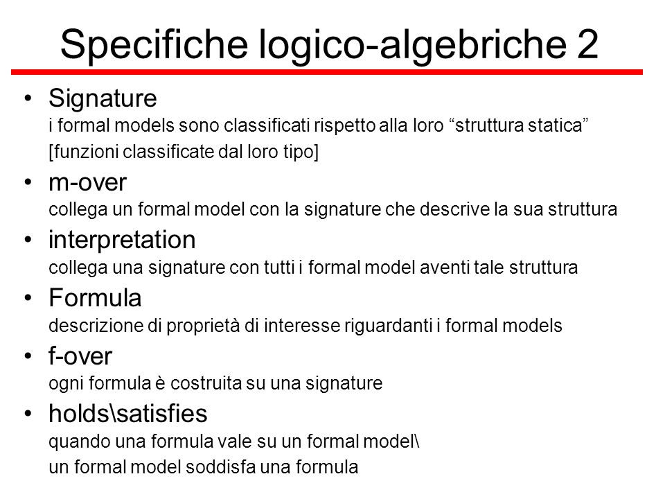 Specifiche logico-algebriche 3 BasicSpecification –la forma più semplice di specifica logico- algebrico, esistono anche, per esempio, specifiche strutturate –consiste essenzialmente di una segnatura e di un insieme di formule, chiaramente su tale segnatura sem in questo caso la semantica è definita come linsieme dei modelli formali sulla segnatura della specifica che soddisfano tutte le formule della specifica stessa