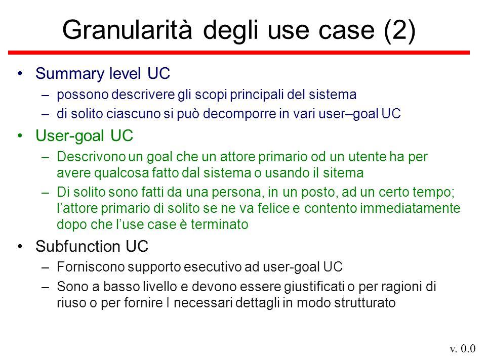 v. 0.0 Granularità degli use case (2) Summary level UC –possono descrivere gli scopi principali del sistema –di solito ciascuno si può decomporre in v