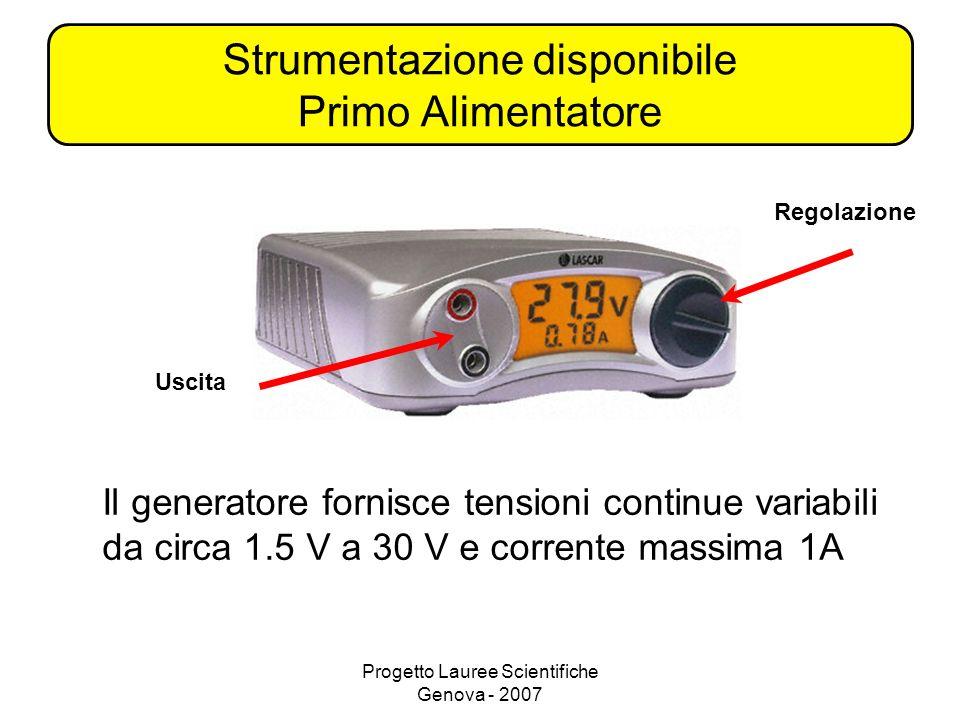 Progetto Lauree Scientifiche Genova - 2007 Strumentazione disponibile Primo Alimentatore Il generatore fornisce tensioni continue variabili da circa 1.5 V a 30 V e corrente massima 1A Regolazione Uscita
