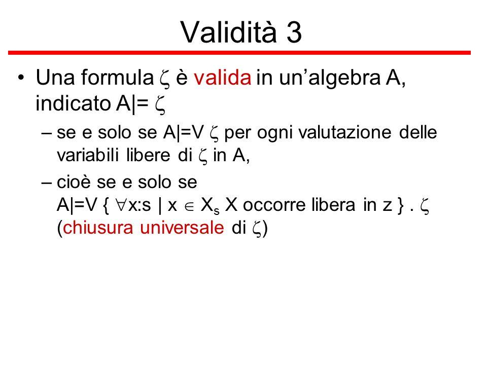 Validità 3 Una formula è valida in unalgebra A, indicato A|= –se e solo se A|=V per ogni valutazione delle variabili libere di in A, –cioè se e solo s