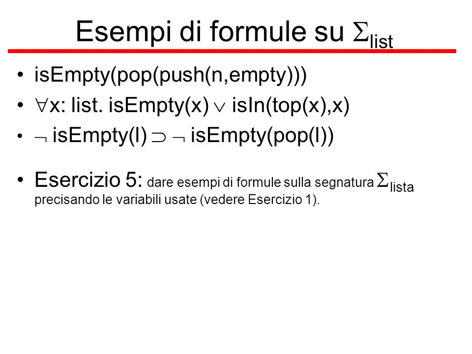 Esempi di formule su list isEmpty(pop(push(n,empty))) x: list.