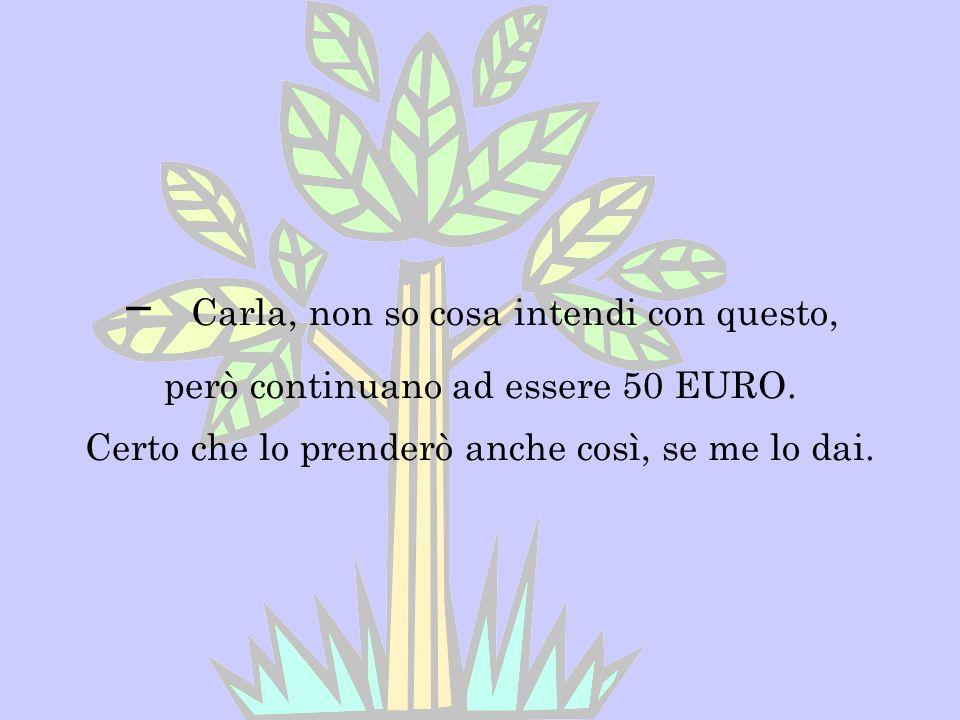 - Carla, non so cosa intendi con questo, però continuano ad essere 50 EURO. Certo che lo prenderò anche così, se me lo dai.