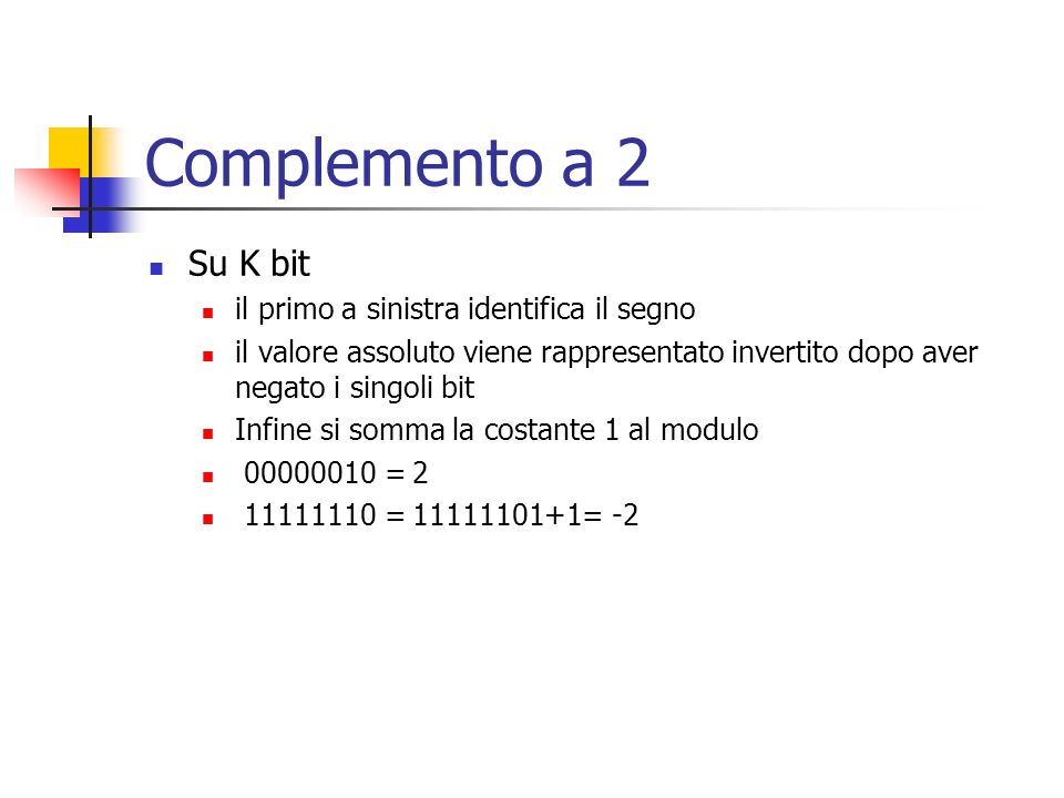 Complemento a 2 Su K bit il primo a sinistra identifica il segno il valore assoluto viene rappresentato invertito dopo aver negato i singoli bit Infin
