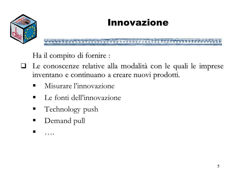 5 Innovazione Ha il compito di fornire : Le conoscenze relative alla modalità con le quali le imprese inventano e continuano a creare nuovi prodotti.