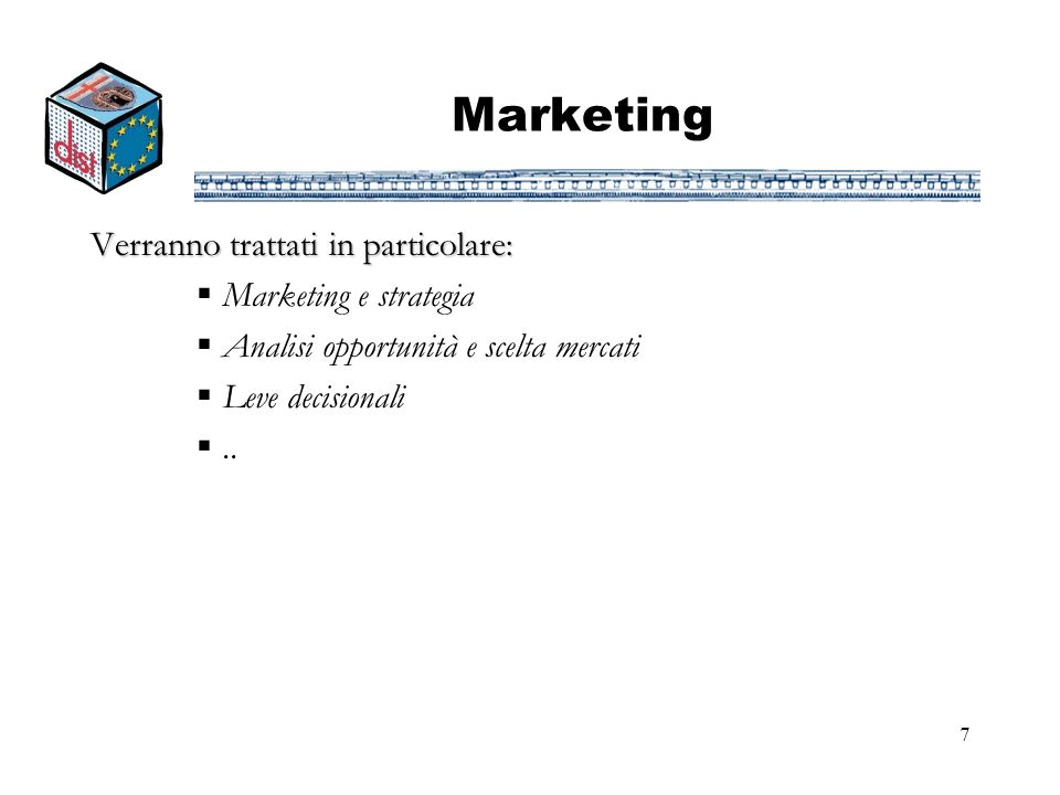 7 Marketing Verranno trattati in particolare: Marketing e strategia Analisi opportunità e scelta mercati Leve decisionali..
