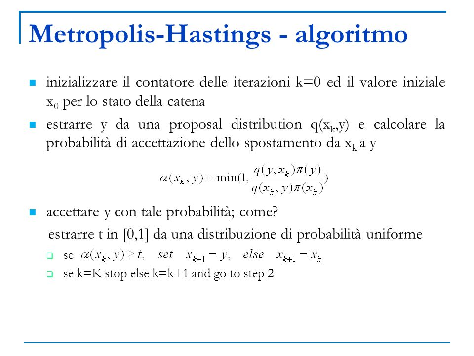 Metropolis-Hastings - algoritmo inizializzare il contatore delle iterazioni k=0 ed il valore iniziale x 0 per lo stato della catena estrarre y da una
