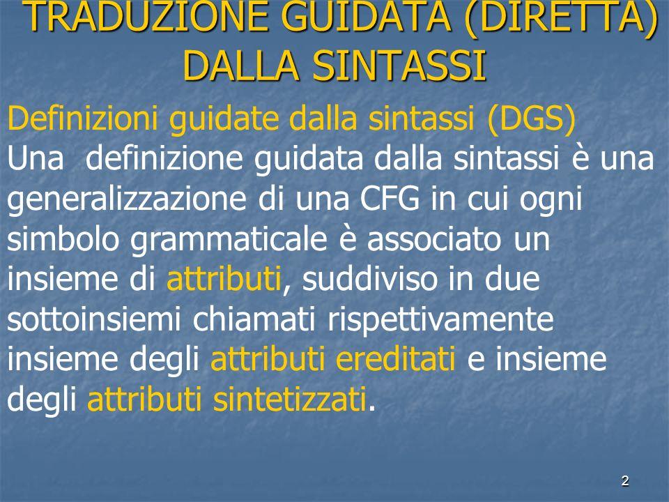 2 TRADUZIONE GUIDATA (DIRETTA) DALLA SINTASSI TRADUZIONE GUIDATA (DIRETTA) DALLA SINTASSI Definizioni guidate dalla sintassi (DGS) Una definizione guidata dalla sintassi è una generalizzazione di una CFG in cui ogni simbolo grammaticale è associato un insieme di attributi, suddiviso in due sottoinsiemi chiamati rispettivamente insieme degli attributi ereditati e insieme degli attributi sintetizzati.