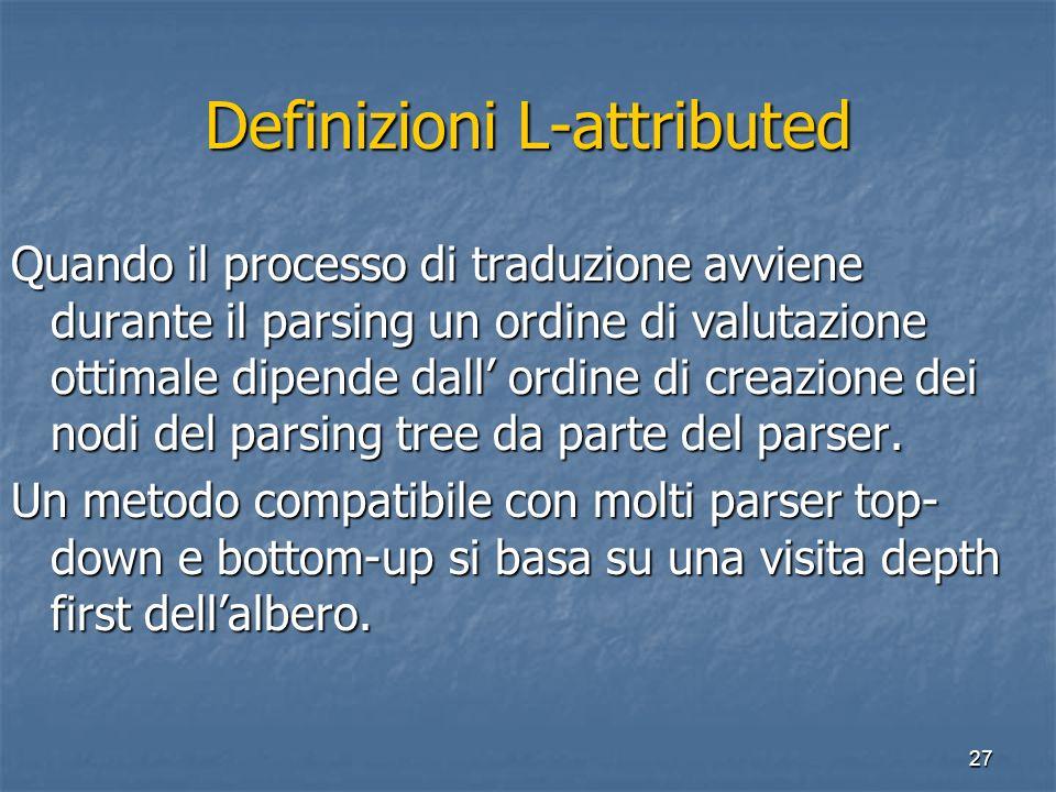 27 Definizioni L-attributed Quando il processo di traduzione avviene durante il parsing un ordine di valutazione ottimale dipende dall ordine di creazione dei nodi del parsing tree da parte del parser.
