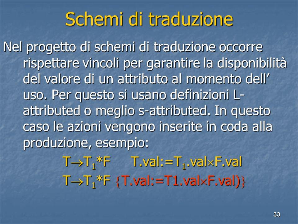 33 Schemi di traduzione Nel progetto di schemi di traduzione occorre rispettare vincoli per garantire la disponibilità del valore di un attributo al momento dell uso.