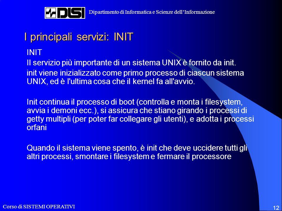 Corso di SISTEMI OPERATIVI Dipartimento di Informatica e Scienze dellInformazione 12 I principali servizi: INIT INIT Il servizio più importante di un sistema UNIX è fornito da init.