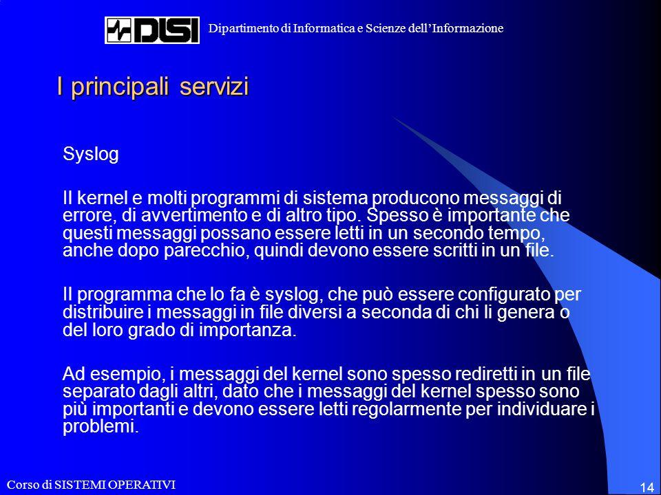 Corso di SISTEMI OPERATIVI Dipartimento di Informatica e Scienze dellInformazione 14 I principali servizi Syslog Il kernel e molti programmi di sistema producono messaggi di errore, di avvertimento e di altro tipo.