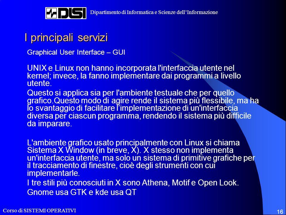 Corso di SISTEMI OPERATIVI Dipartimento di Informatica e Scienze dellInformazione 16 I principali servizi Graphical User Interface – GUI UNIX e Linux non hanno incorporata l interfaccia utente nel kernel; invece, la fanno implementare dai programmi a livello utente.