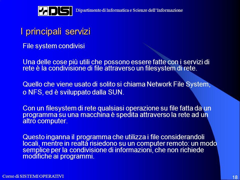 Corso di SISTEMI OPERATIVI Dipartimento di Informatica e Scienze dellInformazione 18 I principali servizi File system condivisi Una delle cose più utili che possono essere fatte con i servizi di rete è la condivisione di file attraverso un filesystem di rete.