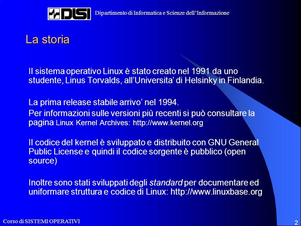 Corso di SISTEMI OPERATIVI Dipartimento di Informatica e Scienze dellInformazione 2 La storia Il sistema operativo Linux è stato creato nel 1991 da uno studente, Linus Torvalds, allUniversita di Helsinky in Finlandia.