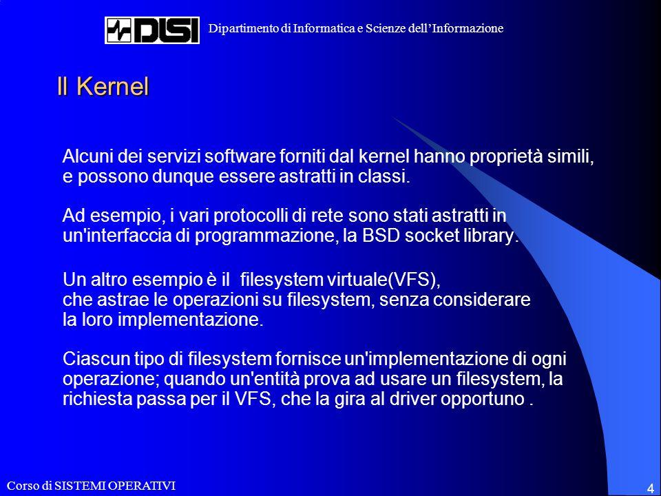 Corso di SISTEMI OPERATIVI Dipartimento di Informatica e Scienze dellInformazione 4 Il Kernel Alcuni dei servizi software forniti dal kernel hanno proprietà simili, e possono dunque essere astratti in classi.