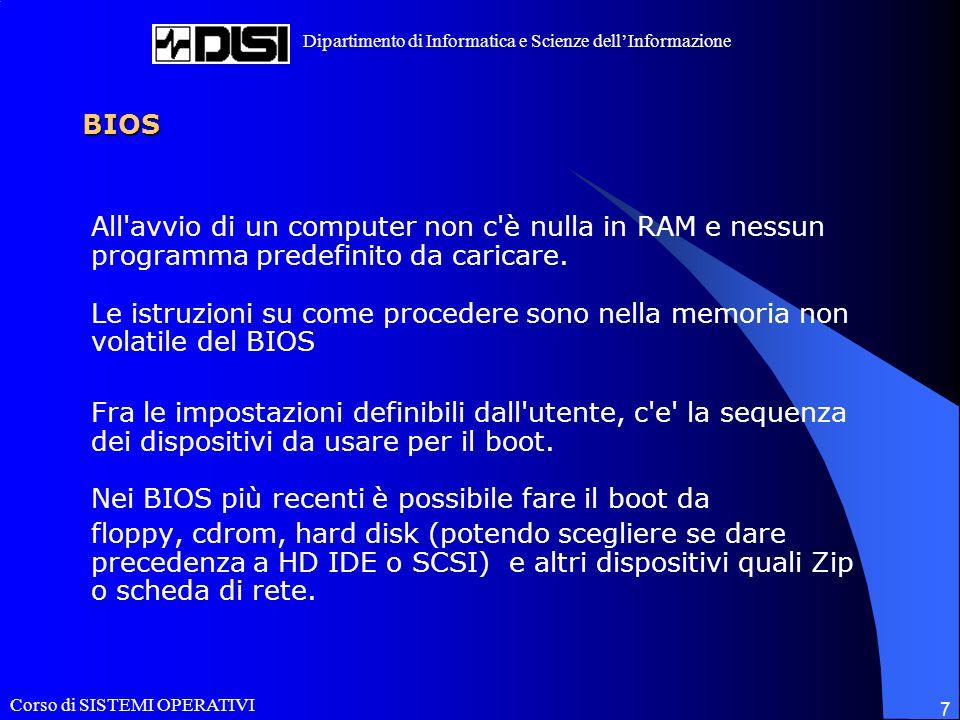 Corso di SISTEMI OPERATIVI Dipartimento di Informatica e Scienze dellInformazione 7 BIOS All avvio di un computer non c è nulla in RAM e nessun programma predefinito da caricare.