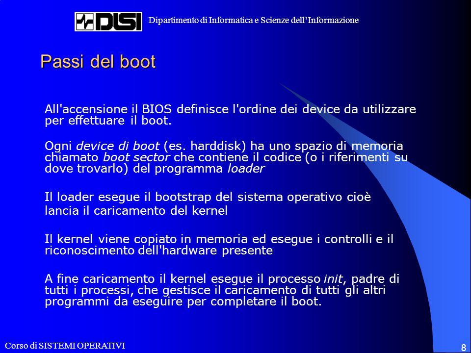 Corso di SISTEMI OPERATIVI Dipartimento di Informatica e Scienze dellInformazione 8 Passi del boot All accensione il BIOS definisce l ordine dei device da utilizzare per effettuare il boot.