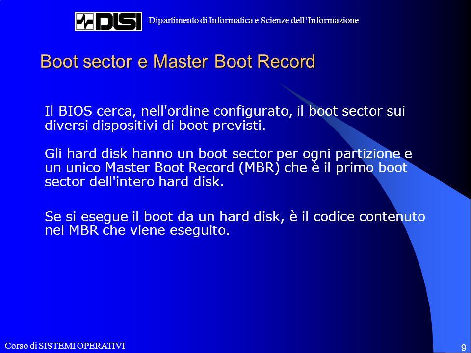 Corso di SISTEMI OPERATIVI Dipartimento di Informatica e Scienze dellInformazione 9 Boot sector e Master Boot Record Il BIOS cerca, nell ordine configurato, il boot sector sui diversi dispositivi di boot previsti.