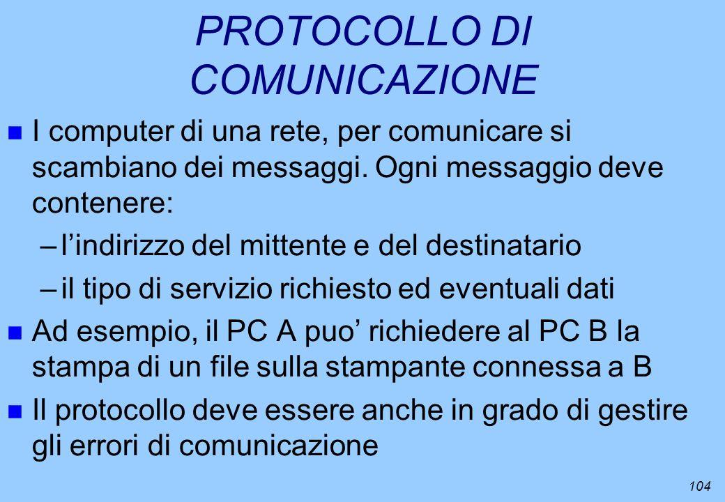 104 PROTOCOLLO DI COMUNICAZIONE n I computer di una rete, per comunicare si scambiano dei messaggi. Ogni messaggio deve contenere: –lindirizzo del mit