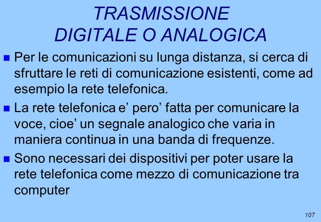 107 TRASMISSIONE DIGITALE O ANALOGICA n Per le comunicazioni su lunga distanza, si cerca di sfruttare le reti di comunicazione esistenti, come ad esem