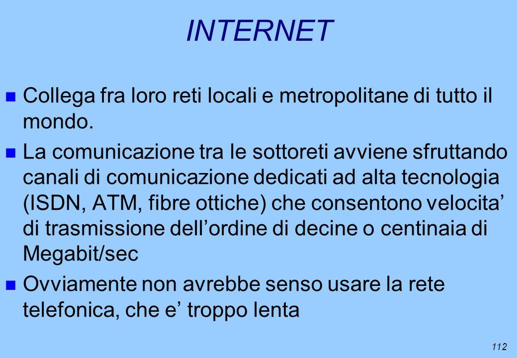 112 INTERNET n Collega fra loro reti locali e metropolitane di tutto il mondo. n La comunicazione tra le sottoreti avviene sfruttando canali di comuni